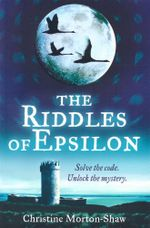 The Riddles of Epsilon : Solve the code - Unlock the mystery - Christine Morton-Shaw
