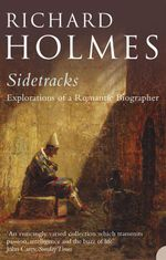 Sidetracks : Explorations of a Romantic Biographer - Richard Holmes