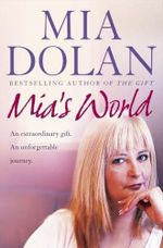 Mia's World : An Extraordinary Gift - An Unforgettable Journey. - Mia Dolan