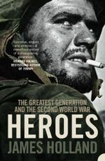 Heroes : The Greatest Generation and the Second World War - James Holland