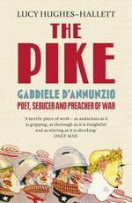 The Pike : Gabriele D'Annunzio, Poet, Seducer and Preacher of War - Lucy Hughes-Hallett