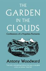 The Garden in the Clouds : Confessions of a Hopeless Romantic - Antony Woodward