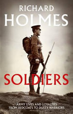 Soldiers : Army Lives and Loyalties from Redcoats to Dusty Warriors - Richard Holmes