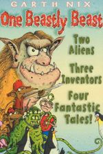 One Beastly Beast : Two Aliens, Three Inventors, Four Fantastic Tales - Garth Nix