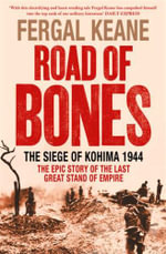 Road of Bones : The Siege of Kohima 1944 - the Epic Story of the Last Great Stand of Empire - Fergal Keane