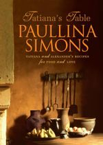 Tatiana's Table : Tatiana and Alexander's Life of Food and Love - Paullina Simons