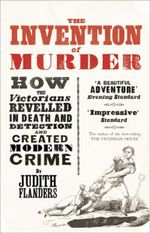 The Invention of Murder : How the Victorians Revelled in Death and Detection and Created Modern Crime - Judith Flanders