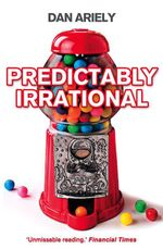 Predictably Irrational: The Hidden Forces that Shape Our Decisions : The Science of a Human Obsession - Dan Ariely