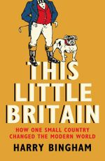 This Little Britain : How One Small Country Changed the Modern World - Harry Bingham