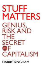 Stuff Matters : Genius, Risk and the Secret of Capitalism - Harry Bingham