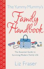 The Yummy Mummy's Family Handbook : The Essential Guide to Surviving Modern Family Life - Liz Fraser