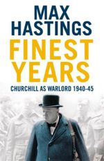 Finest Years : Churchill as Warlord 1940-45 - Sir Max Hastings