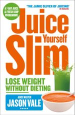 The Juice Master Juice Yourself Slim : The Healthy Way to Lose Weight without Dieting - Jason Vale