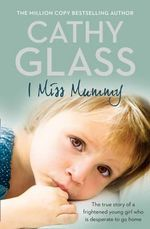 I Miss Mummy : The True Story of a Frightened Young Girl Who is Desperate to Go Home - Cathy Glass