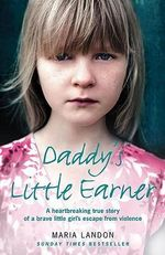 Daddy's Little Earner : A Heartbreaking True Story of a Brave Little Girl's Escape from Violence - Maria Landon