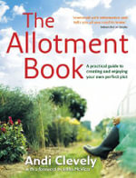 The Allotment Book : A Practical Guide to Creating and Enjoying Your Own Perfect Plot - Andi Clevely
