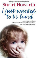 I Just Wanted to be Loved : A Boy Eager to Please. The Man Who Destroyed His Childhood. The Love That Overcame it. - Stuart Howarth