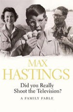 Did You Really Shoot the Television? : A Family Fable - Sir Max Hastings