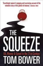 The Squeeze : Oil, Money and Greed in the 21st Century - Tom Bower