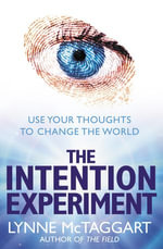 The Intention Experiment : Use Your Thoughts to Change the World - Lynne McTaggart