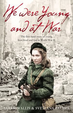 We Were Young and at War : The first-hand story of young lives lived and lost in World War Two - Sarah Wallis