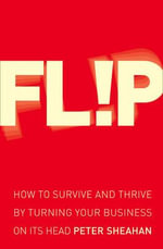 Flip : How to Survive and Thrive by Turning Your Business on Its Head - Peter Sheahan