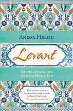 Levant : Recipes and Memories from the Middle East - Anissa Helou