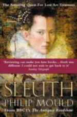 Sleuth: The Amazing Quest for Lost Art Treasures :  The Amazing Quest for Lost Art Treasures - Philip Mould