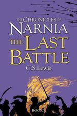 The Last Battle : The Chronicles of Narnia Series : Book 7 - C. S. Lewis