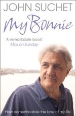 My Bonnie : How Dementia Stole the Love of My Life - John Suchet