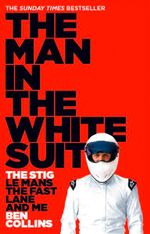 The Man in the White Suit : The Stig, le Mans, the Fast Lane and Me - Ben Collins