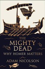 The Mighty Dead : Why Homer Matters - Adam Nicolson