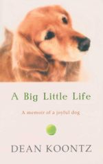 A Big Little Life : A Memoir of a Joyful Dog - Dean Koontz