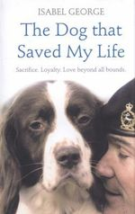 The Dog That Saved My Life : Incredible True Stories of Canine Loyalty Beyond All Bounds - Isabel George
