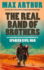 The Real Band of Brothers : First-hand accounts from the last British survivors of the Spanish Civil War - Max Arthur
