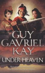 Under Heaven : Honour is beyond measure - But its price may be an empire ... - Guy Gavriel Kay