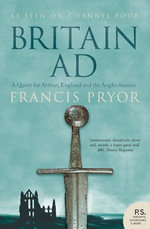 Britain AD : A Quest for Arthur, England and the Anglo-Saxons - Francis Pryor