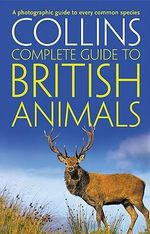Collins Complete British Animals : A Photographic Guide to Every Common Species - Paul Sterry