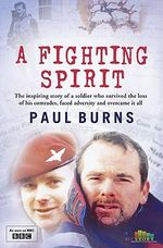 A Fighting Spirit : The Inspring Sotry of a Soldier Who Survived the Loss of His Comrades, Faced Adversity and Overcame It All - Paul Burns
