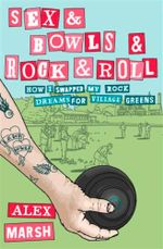 Sex & Bowls & Rock and Roll : How I Swapped My Rock Dreams for Village Greens - Alex Marsh