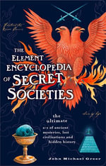 The Element Encyclopedia of Secret Societies : The Ultimate A-Z of Ancient Mysteries, Lost Civilizations and Forgotten Wisdom - John Michael Greer