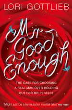 Mr Good Enough : The Case For Choosing A Real Man Over Holding Out For Mr Perfect - Lori Gottlieb