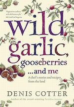 Wild Garlic, Gooseberries and Me : A Chef's Stories and Recipes from the Land - Denis Cotter