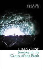 Journey to the Centre of the Earth : Collins Classics - Jules Verne