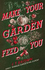 Make Your Garden Feed You - E. T. Brown