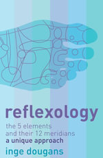 Reflexology : The 5 Elements and their 12 Meridians: A Unique Approach - Inge Dougans