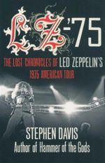LZ-75 : The Lost Chronicles of Led Zeppelin's 1975 American Tour - Stephen Davis