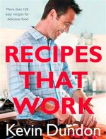 Recipes That Work : More Than 120 Foolproof Recipes For Great Meals Every Time - Kevin Dundon