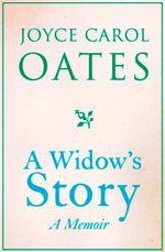 A Widow's Story  : A Memoir - Joyce Carol Oates
