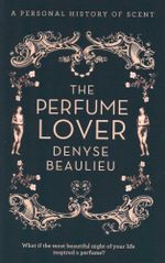 The Perfume Lover : A Personal History of Scent - What if the most beautiful night of your life inspired a perfume? - Denyse Beaulieu